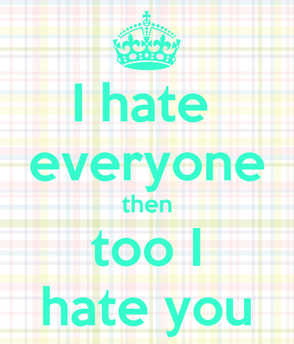 i hate everyone then too i hate you keep calm and carry