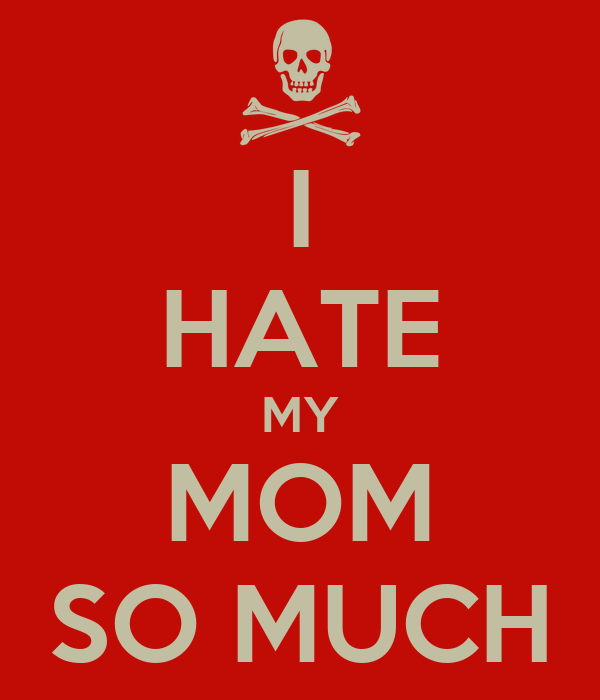 my mom hated me essay I always tell my mom that i love her because i learned my lesson with my dad this incident changed my life when i was young, but recently it changed my life again i have learned how to live life.