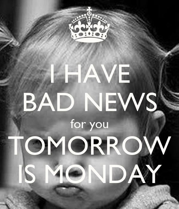 I HAVE BAD NEWS for you TOMORROW IS MONDAY Poster ...