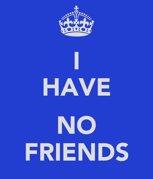 Quotes About Having A Friends Back : I have no friends quotes quotesgram