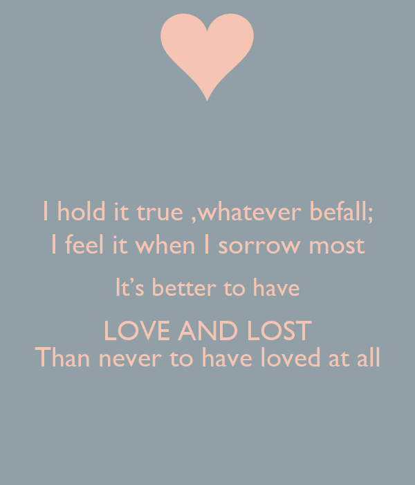 it's better to have loved then Lyrics to more than words by extreme: saying i love you / is not the words i want to hear from you / it's not that i want you / not to say more than words is all you have to do to make it real then you wouldn't have to say that you love me.