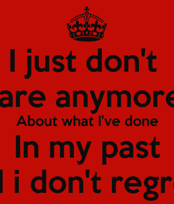 I Just Dont Care Anymore About What Ive Done In My Past And I Don