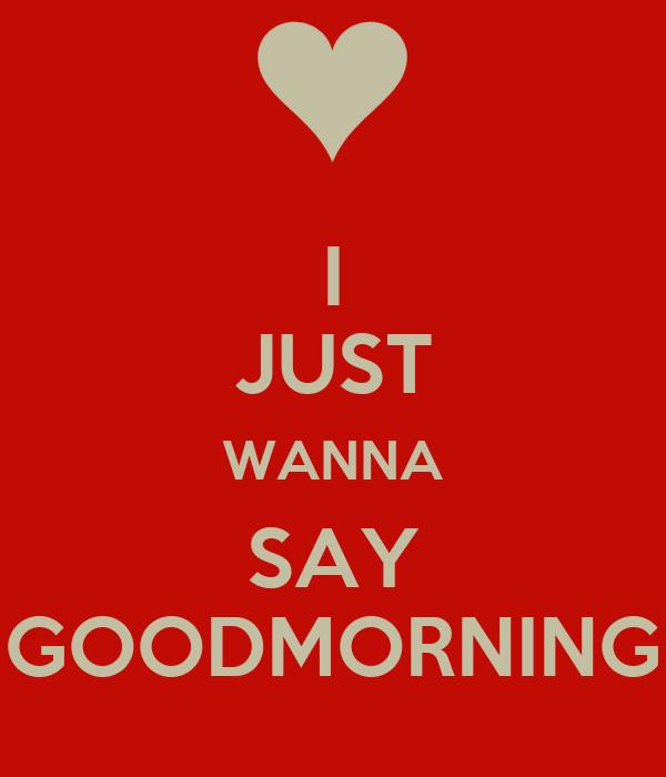 Just Wanna Say Good Morning i Just Wanna Say Goodmorning