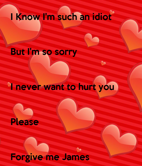 I Know Im Such An Idiot But Im So Sorry I Never Want To Hurt You