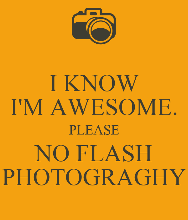 [Image: i-know-im-awesome-please-no-flash-photograghy.png]