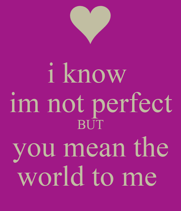 I Know Im Not Perfect BUT You Mean The World To Me Poster