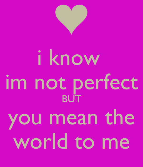 I Know Im Not Perfect BUT You Mean The World To Me