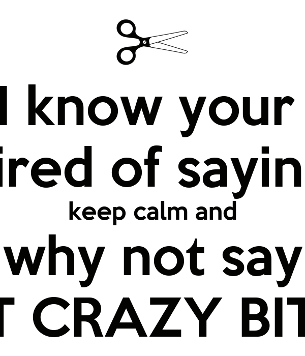 i know your tired of saying keep calm and why not say get crazy