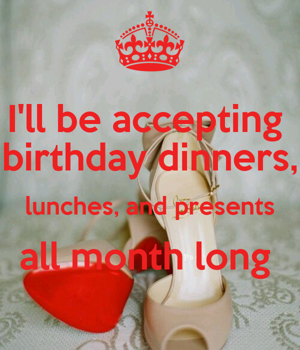 I'll Be Accepting Birthday Dinners, Lunches, And Presents