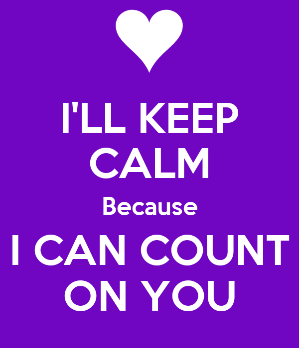 LL KEEP CALM Because I CAN COUNT ON YOU - KEEP CALM AND CARRY ON ...: keepcalm-o-matic.co.uk/p/i-ll-keep-calm-because-i-can-count-on-you