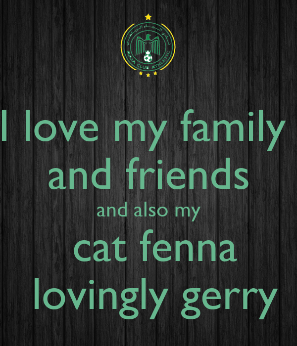 i love my family and friends and also my cat fenna lovingly gerry poster gerry keep calm o matic. Black Bedroom Furniture Sets. Home Design Ideas