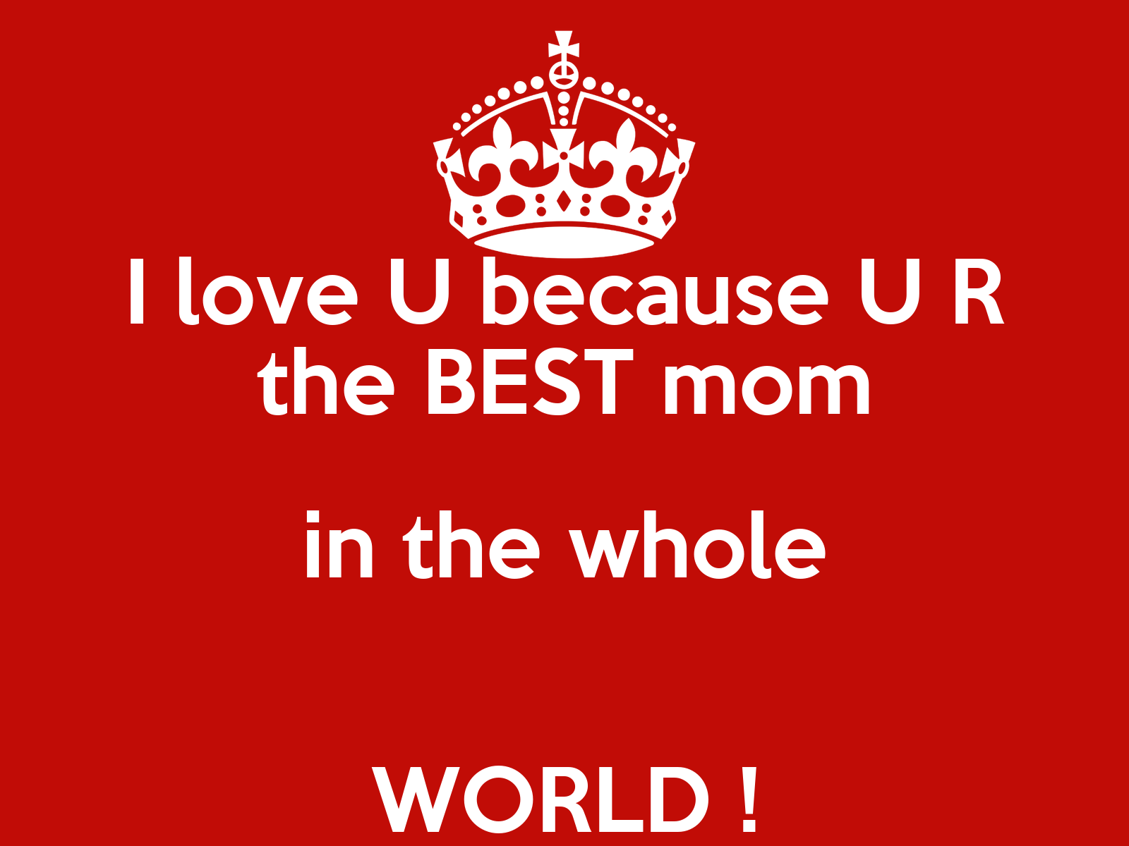 I love u because u r the best mom in the whole world for Best love pic in the world