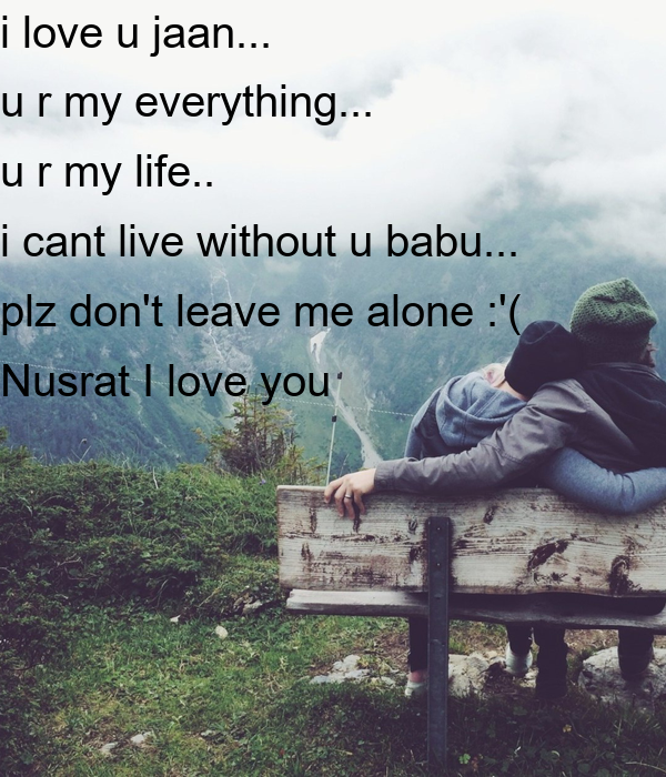 love u jaan... u r my everything... u r my life.. i cant live ...