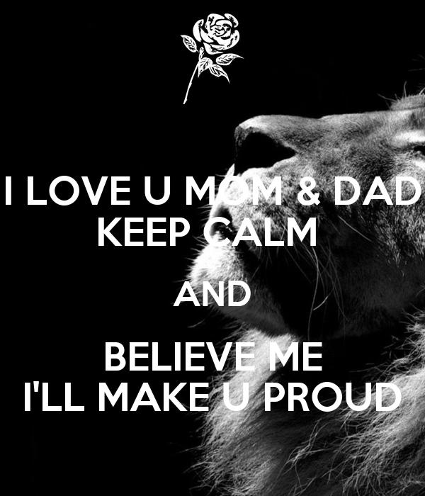 I Love U Mom Dad Keep Calm And Believe Me Ill Make U Proud Poster