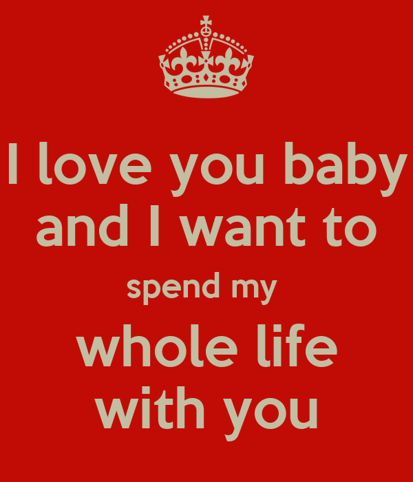 I love you baby and I want to spend my whole life with you ...