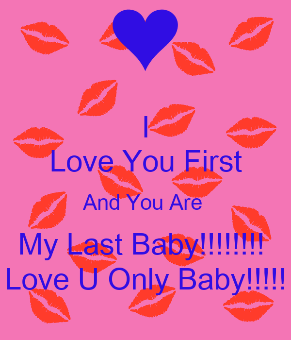 I Love You First And You Are My Last Baby Love U Only Baby