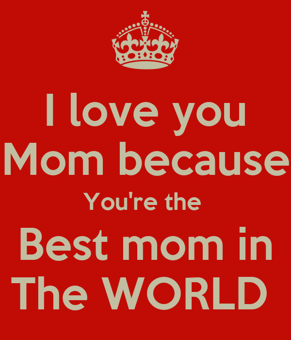 I love you mom because you 39 re the best mom in the world for Best love pic in the world