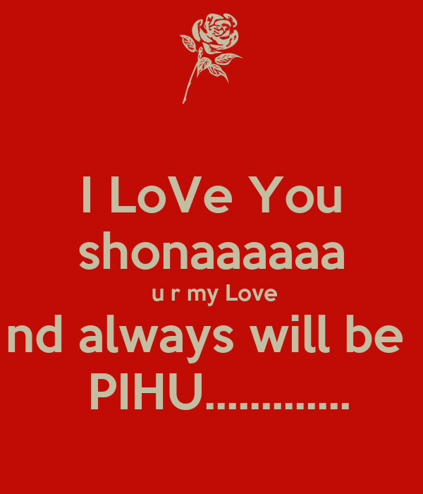 I Love You Shonaaaaaa U R My Love Nd Always Will Be Pihu