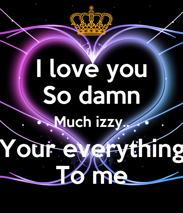 i love you so damn much izzy your everything to me poster gf keep calm o matic. Black Bedroom Furniture Sets. Home Design Ideas