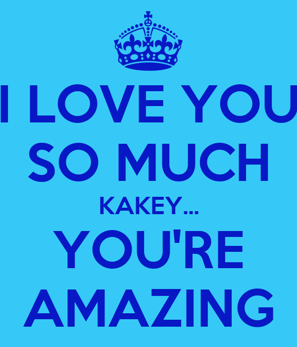You Re Amazing: I LOVE YOU SO MUCH KAKEY... YOU'RE AMAZING