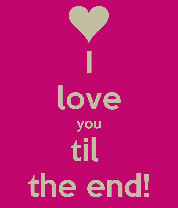 Love You Till The End Wallpapers : I love you til the end! - KEEP cALM AND cARRY ON Image Generator