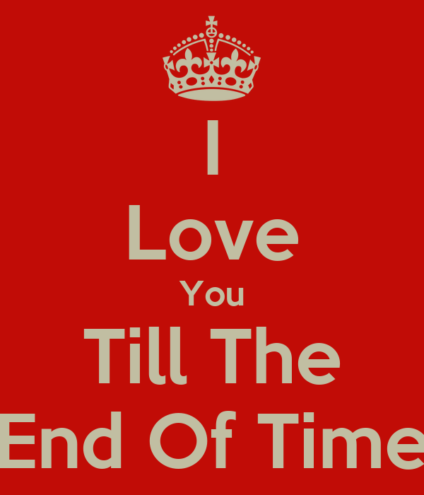 I Love You Till The End Of Time - KEEP cALM AND cARRY ON Image Generator