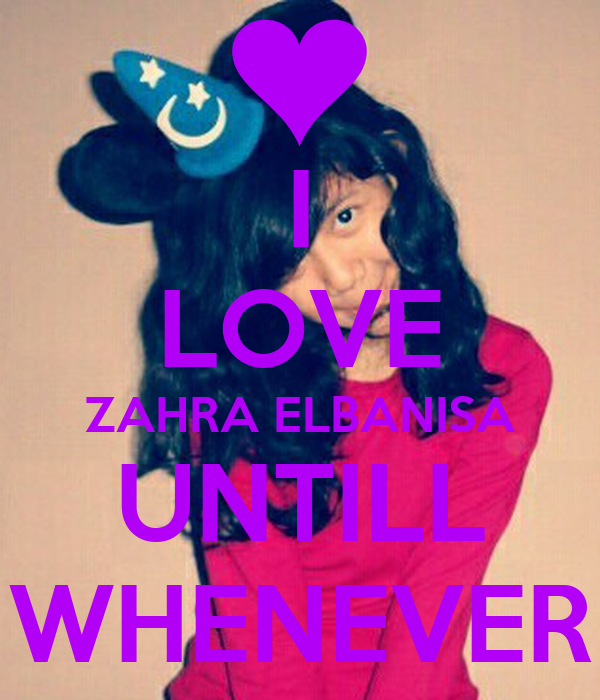 I Love Zahra Wallpapers : I LOVE ZAHRA ELBANISA UNTILL WHENEVER - KEEP cALM AND ...