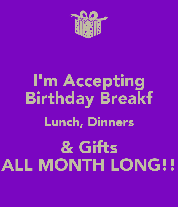 I'm Accepting Birthday Breakf Lunch, Dinners & Gifts ALL