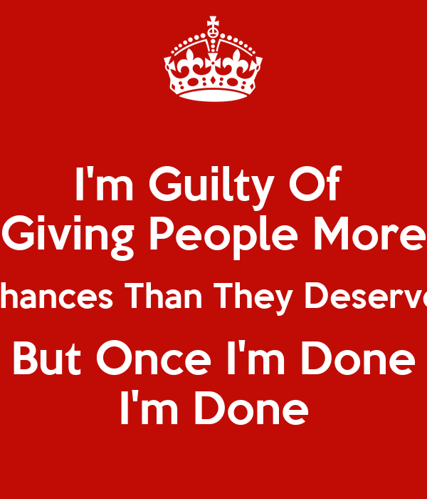 Im Guilty Of Giving People More Chances Than They Deserve But Once