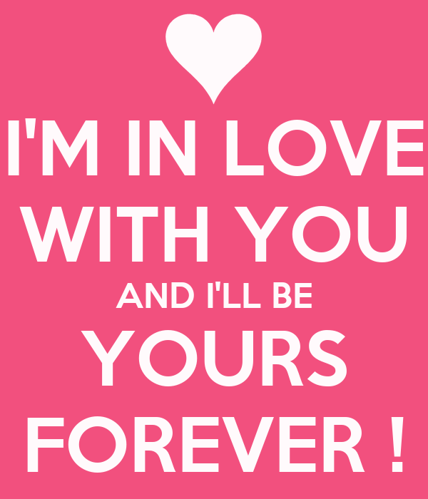I'M IN LOVE WITH YOU AND I'LL BE YOURS FOREVER !