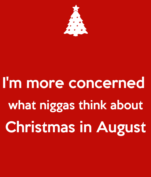 Christmas In August Poster.I M More Concerned What Niggas Think About Christmas In