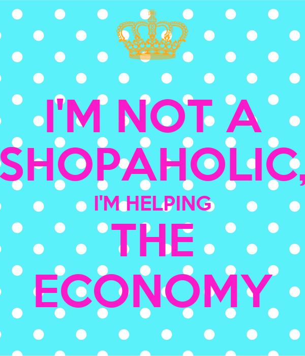 IM NOT A SHOPAHOLIC HELPING THE ECONOMY