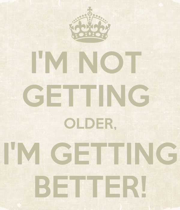 The Older I Get The Better I Was Quote: I'M NOT GETTING OLDER, I'M GETTING BETTER! Poster