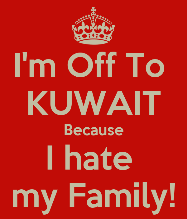 i 39 m off to kuwait because i hate my family keep calm and carry on image generator. Black Bedroom Furniture Sets. Home Design Ideas