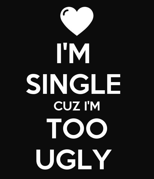 IM SINGLE CUZ IM TOO UGLY Poster   Ugly   Keep Calm-o-Matic