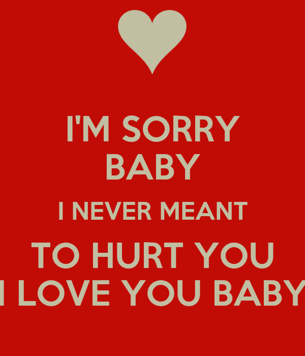 I'M SORRY BABY I NEVER MEANT TO HURT YOU I LOVE YOU BABY ...