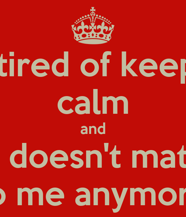 Im Tired Of Keeping Calm And Life Doesnt Matter To Me Anymore
