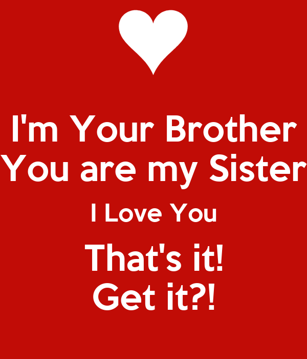 Im Your Brother You Are My Sister I Love You Thats It Get It