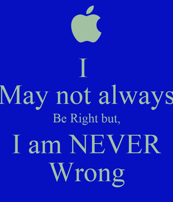 I am NEVER Wrong I Am Right You Are Wrong