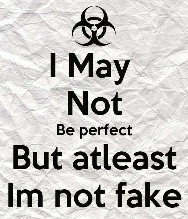 May Not Be perfect But atleast Im not fake