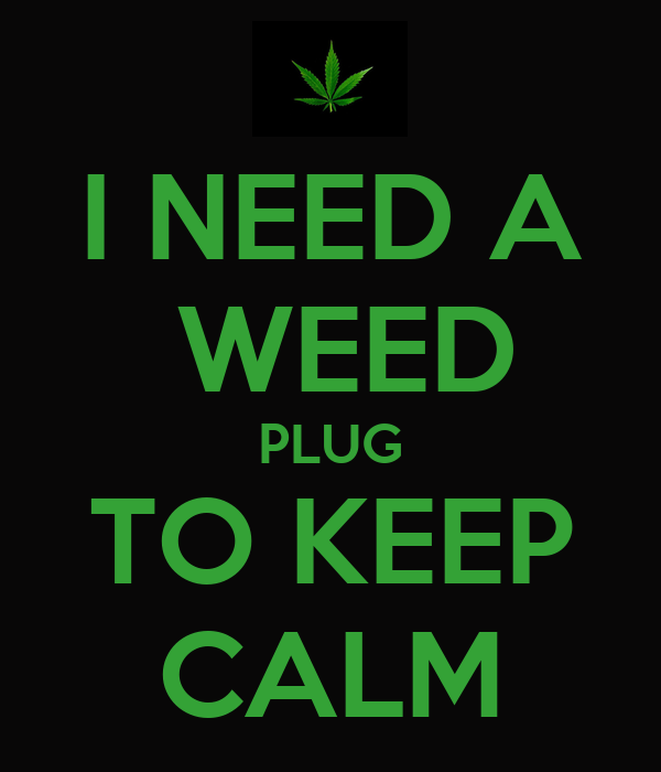 I Need A Weed Plug To Keep Calm