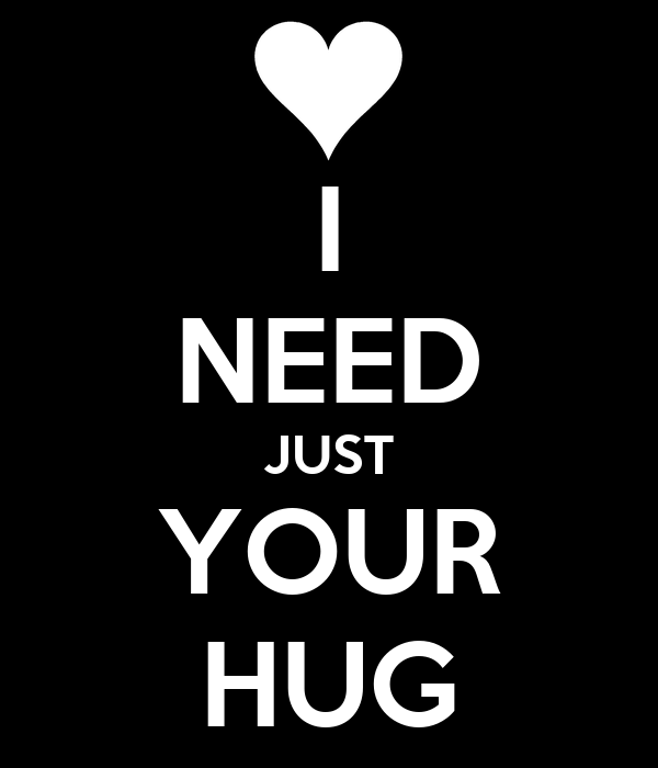 I Want To Cuddle With You Quotes: I NEED JUST YOUR HUG Poster