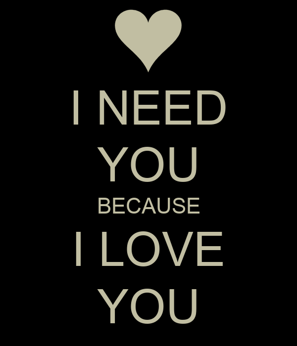 NEED YOU BECAUSE I LOVE YOU Poster OK Keep Calm-o-Matic