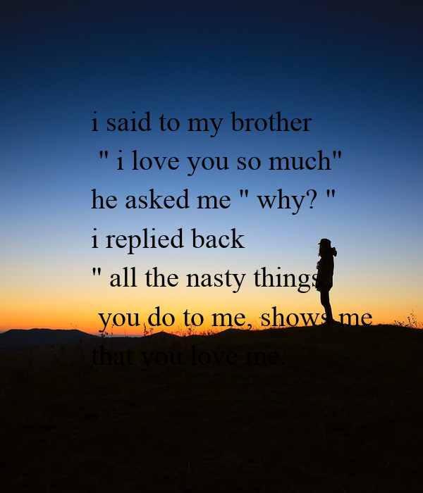 I Said To My Brother I Love You So Much He Asked Me Why I