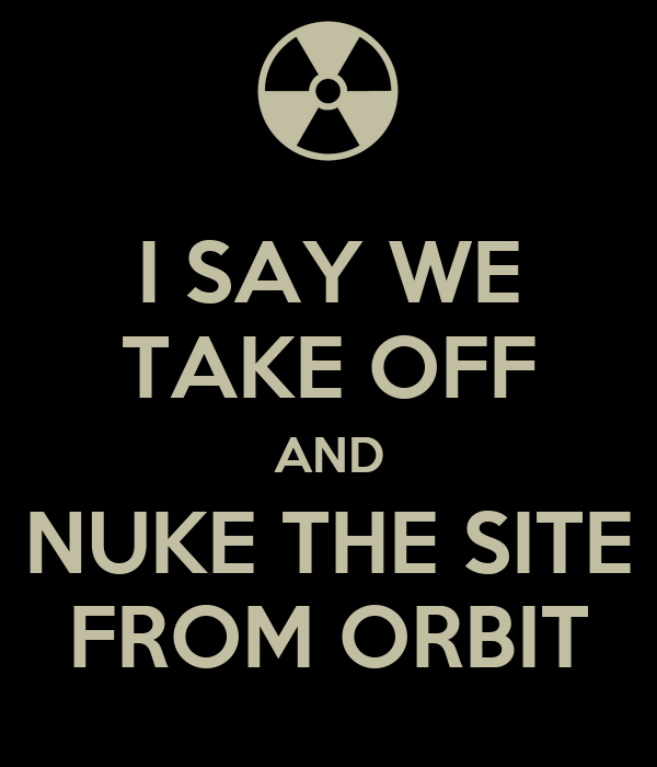 BVG Studios Relaunch - 6/24/2012  - Page 5 I-say-we-take-off-and-nuke-the-site-from-orbit