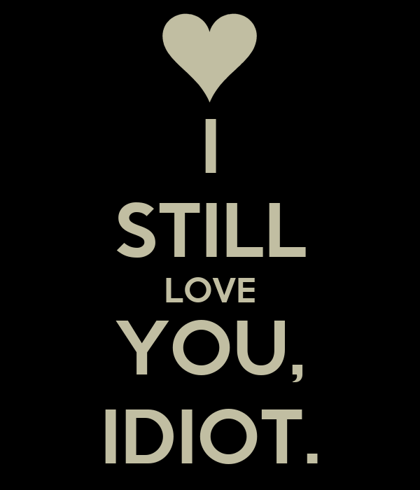 I Still Love You Idiot Poster Jammi Keep Calm O Matic
