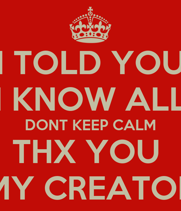 I Told You I Know All Dont Keep Calm Thx You My Creator