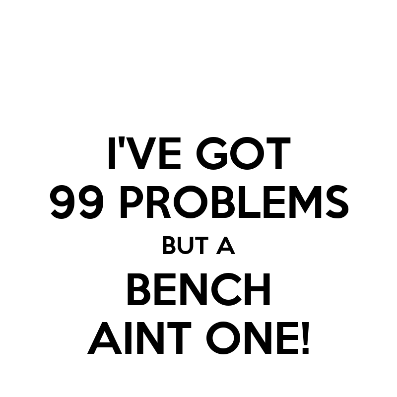 i ve got 99 problems but a bench aint one keep calm and