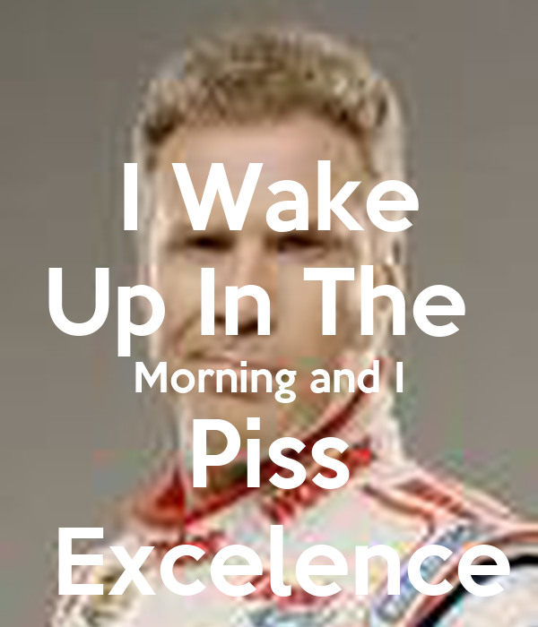I wake up in the morning and piss excelence