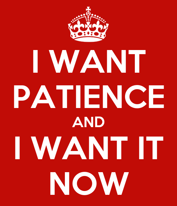 I WANT PATIENCE AND I WANT IT NOW Poster | carson.c.smith | Keep  Calm-o-Matic